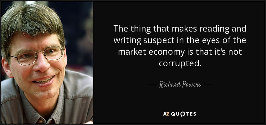 The thing that makes reading and writing suspect in the eyes of the market economy is that it's not corrupted. - Richard Powers