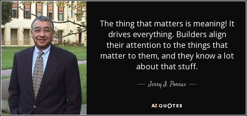 The thing that matters is meaning! It drives everything. Builders align their attention to the things that matter to them, and they know a lot about that stuff. - Jerry I. Porras
