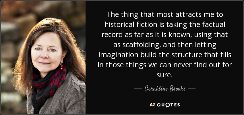 The thing that most attracts me to historical fiction is taking the factual record as far as it is known, using that as scaffolding, and then letting imagination build the structure that fills in those things we can never find out for sure. - Geraldine Brooks
