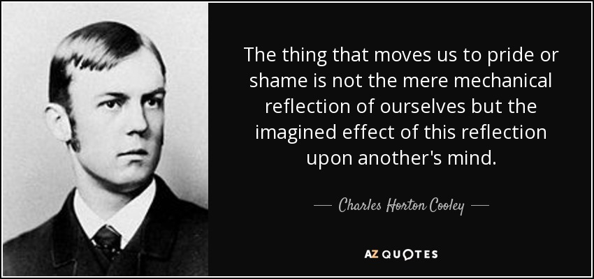 The thing that moves us to pride or shame is not the mere mechanical reflection of ourselves but the imagined effect of this reflection upon another's mind. - Charles Horton Cooley
