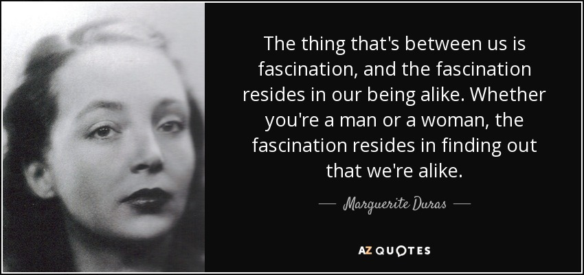 The thing that's between us is fascination, and the fascination resides in our being alike. Whether you're a man or a woman, the fascination resides in finding out that we're alike. - Marguerite Duras
