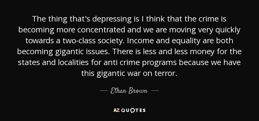 The thing that's depressing is I think that the crime is becoming more concentrated and we are moving very quickly towards a two-class society. Income and equality are both becoming gigantic issues. There is less and less money for the states and localities for anti crime programs because we have this gigantic war on terror. - Ethan Brown