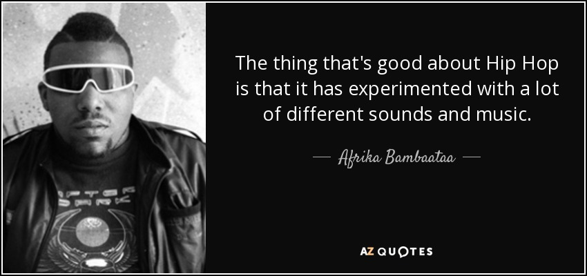 The thing that's good about Hip Hop is that it has experimented with a lot of different sounds and music. - Afrika Bambaataa