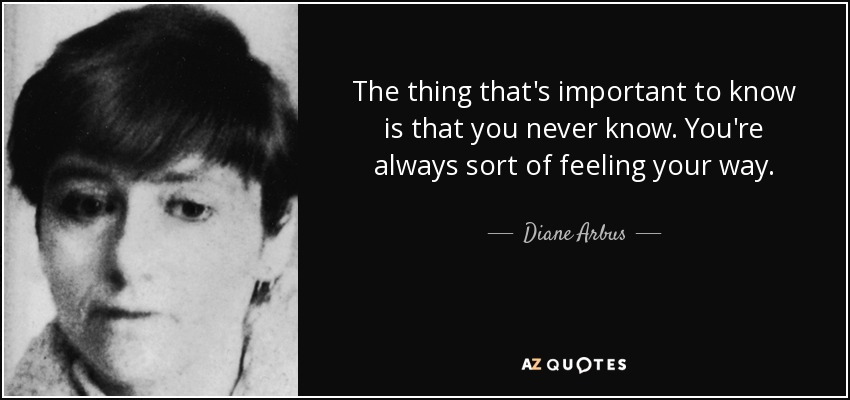 The thing that's important to know is that you never know. You're always sort of feeling your way. - Diane Arbus