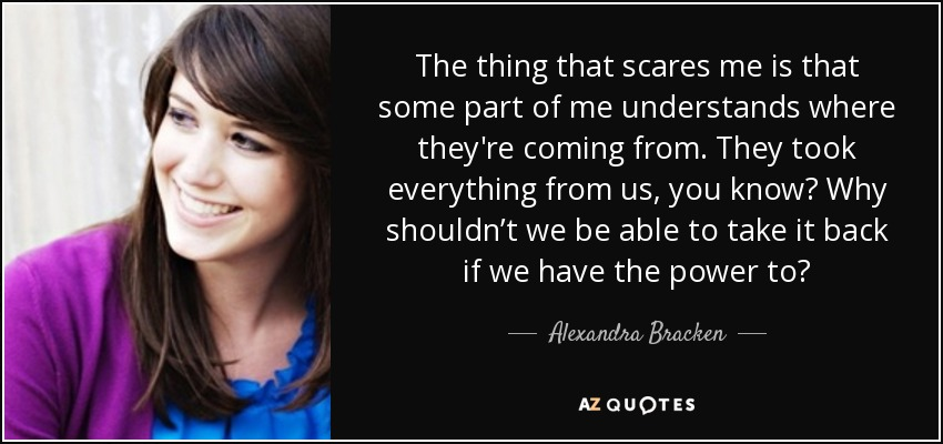The thing that scares me is that some part of me understands where they're coming from. They took everything from us, you know? Why shouldn't we be able to take it back if we have the power to? - Alexandra Bracken