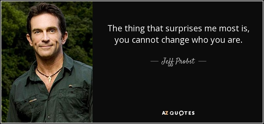 The thing that surprises me most is, you cannot change who you are. - Jeff Probst
