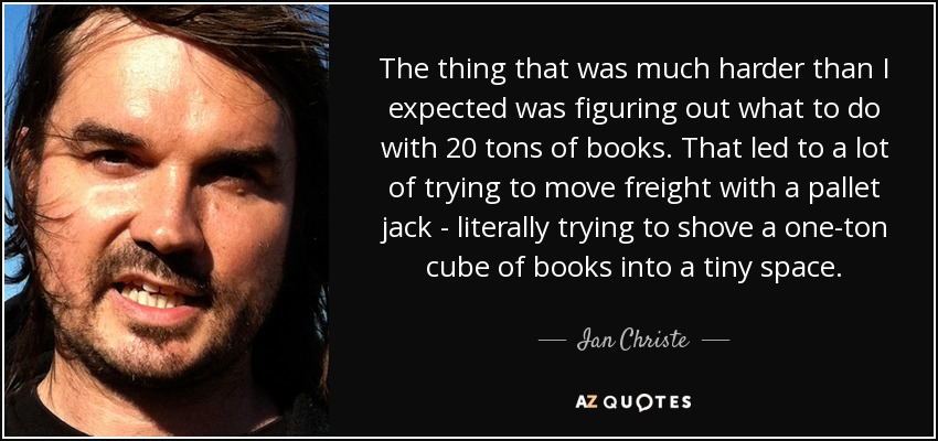 The thing that was much harder than I expected was figuring out what to do with 20 tons of books. That led to a lot of trying to move freight with a pallet jack - literally trying to shove a one-ton cube of books into a tiny space. - Ian Christe
