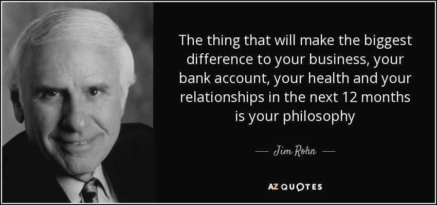 The thing that will make the biggest difference to your business, your bank account, your health and your relationships in the next 12 months is your philosophy - Jim Rohn