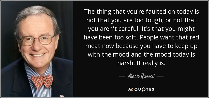 The thing that you're faulted on today is not that you are too tough, or not that you aren't careful. It's that you might have been too soft. People want that red meat now because you have to keep up with the mood and the mood today is harsh. It really is. - Mark Russell