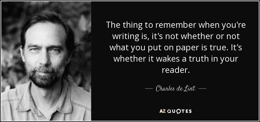 The thing to remember when you're writing is, it's not whether or not what you put on paper is true. It's whether it wakes a truth in your reader. - Charles de Lint