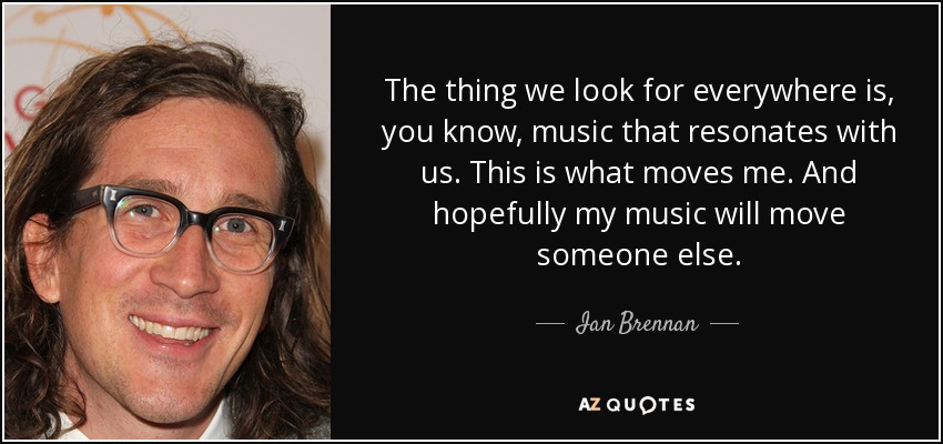 The thing we look for everywhere is, you know, music that resonates with us. This is what moves me. And hopefully my music will move someone else. - Ian Brennan