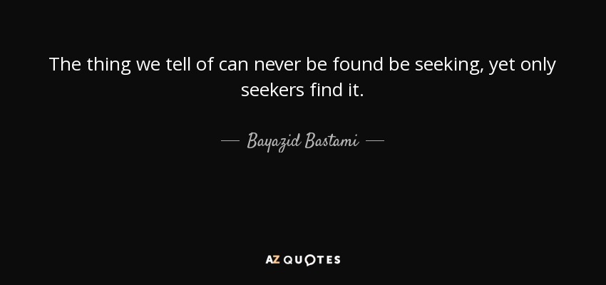 The thing we tell of can never be found be seeking, yet only seekers find it. - Bayazid Bastami