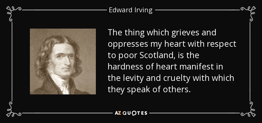 The thing which grieves and oppresses my heart with respect to poor Scotland, is the hardness of heart manifest in the levity and cruelty with which they speak of others. - Edward Irving