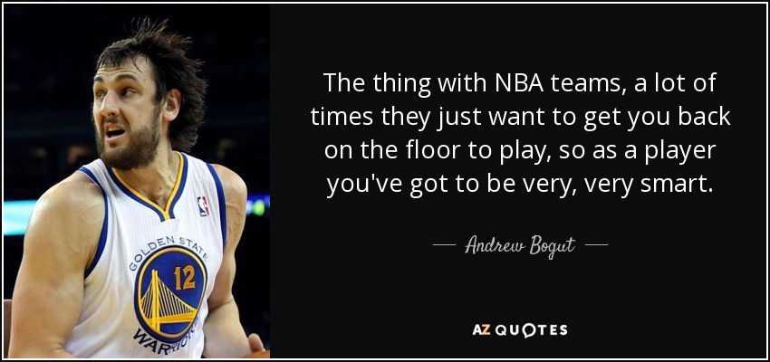 The thing with NBA teams, a lot of times they just want to get you back on the floor to play, so as a player you've got to be very, very smart. - Andrew Bogut