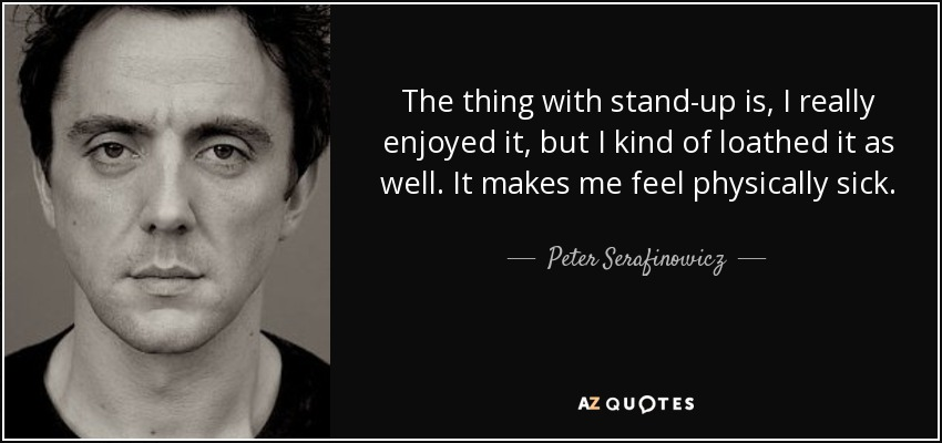 The thing with stand-up is, I really enjoyed it, but I kind of loathed it as well. It makes me feel physically sick. - Peter Serafinowicz
