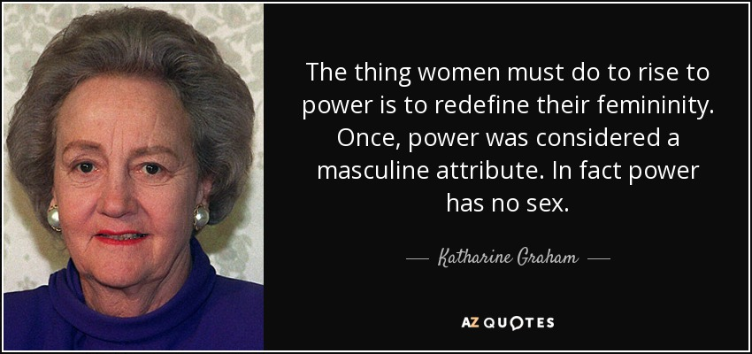 The thing women must do to rise to power is to redefine their femininity. Once, power was considered a masculine attribute. In fact power has no sex. - Katharine Graham
