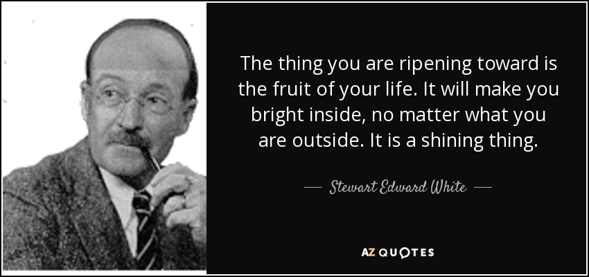 The thing you are ripening toward is the fruit of your life. It will make you bright inside, no matter what you are outside. It is a shining thing. - Stewart Edward White