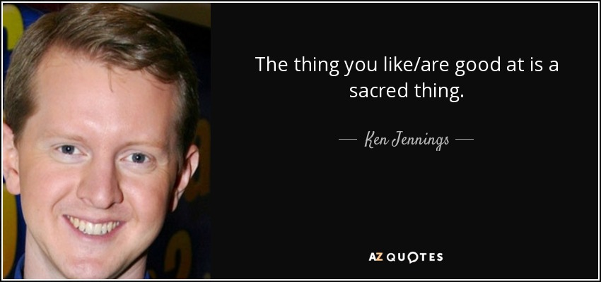 The thing you like/are good at is a sacred thing. - Ken Jennings