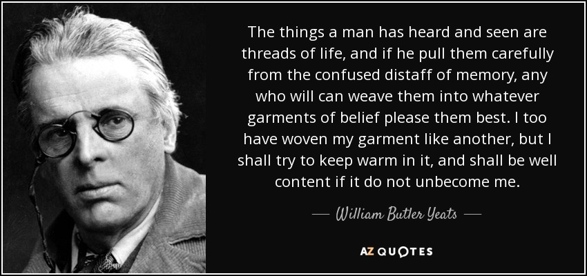 The things a man has heard and seen are threads of life, and if he pull them carefully from the confused distaff of memory, any who will can weave them into whatever garments of belief please them best. I too have woven my garment like another, but I shall try to keep warm in it, and shall be well content if it do not unbecome me. - William Butler Yeats