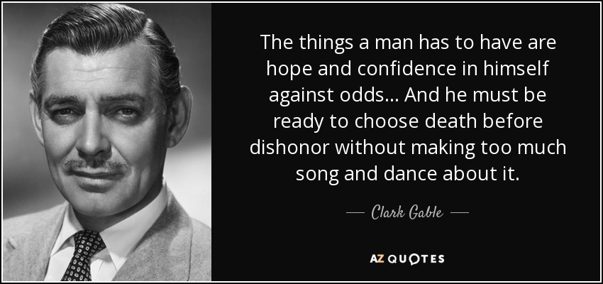 The things a man has to have are hope and confidence in himself against odds... And he must be ready to choose death before dishonor without making too much song and dance about it. - Clark Gable