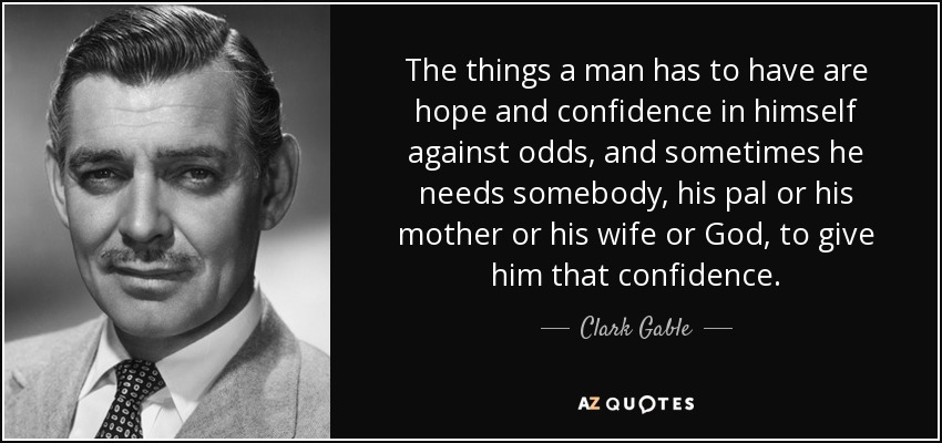 The things a man has to have are hope and confidence in himself against odds, and sometimes he needs somebody, his pal or his mother or his wife or God, to give him that confidence. - Clark Gable