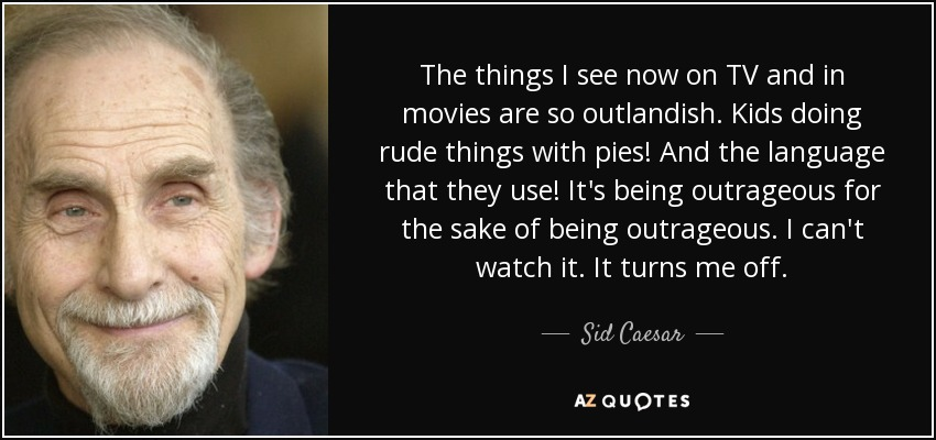 The things I see now on TV and in movies are so outlandish. Kids doing rude things with pies! And the language that they use! It's being outrageous for the sake of being outrageous. I can't watch it. It turns me off. - Sid Caesar