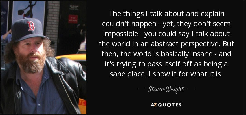 The things I talk about and explain couldn't happen - yet, they don't seem impossible - you could say I talk about the world in an abstract perspective. But then, the world is basically insane - and it's trying to pass itself off as being a sane place. I show it for what it is. - Steven Wright