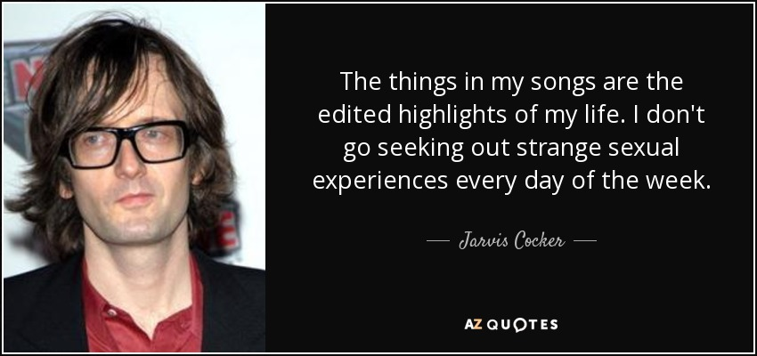 The things in my songs are the edited highlights of my life. I don't go seeking out strange sexual experiences every day of the week. - Jarvis Cocker