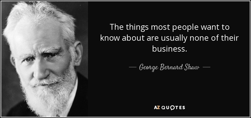 The things most people want to know about are usually none of their business. - George Bernard Shaw