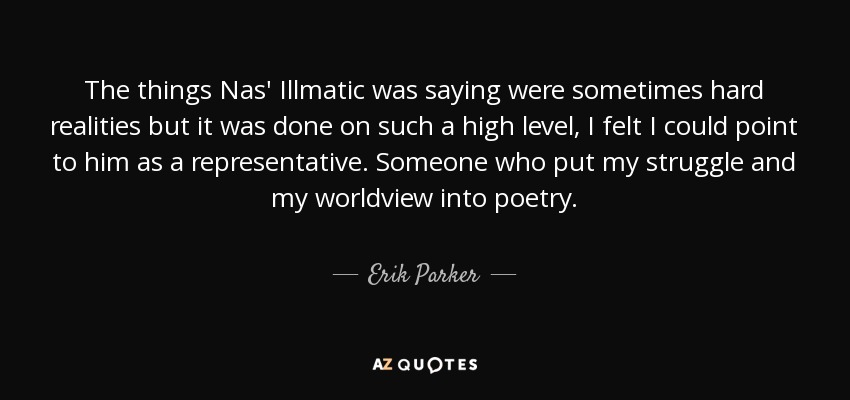 The things Nas' Illmatic was saying were sometimes hard realities but it was done on such a high level, I felt I could point to him as a representative. Someone who put my struggle and my worldview into poetry. - Erik Parker