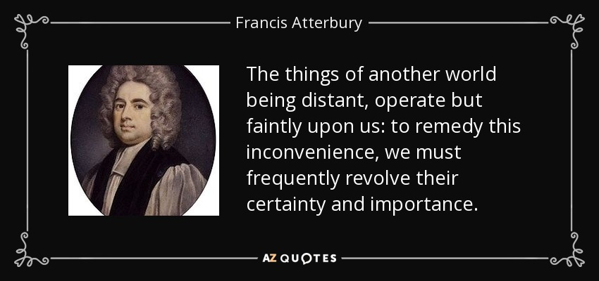The things of another world being distant, operate but faintly upon us: to remedy this inconvenience, we must frequently revolve their certainty and importance. - Francis Atterbury