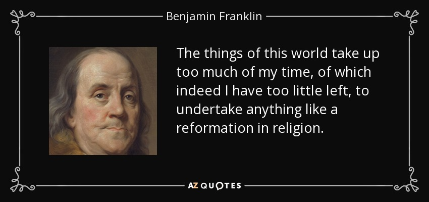 The things of this world take up too much of my time, of which indeed I have too little left, to undertake anything like a reformation in religion. - Benjamin Franklin