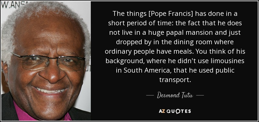 The things [Pope Francis] has done in a short period of time: the fact that he does not live in a huge papal mansion and just dropped by in the dining room where ordinary people have meals. You think of his background, where he didn't use limousines in South America, that he used public transport. - Desmond Tutu