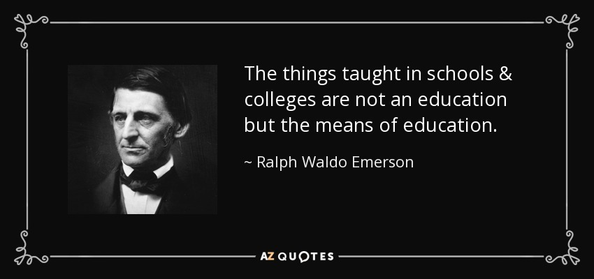 The things taught in schools & colleges are not an education but the means of education. - Ralph Waldo Emerson
