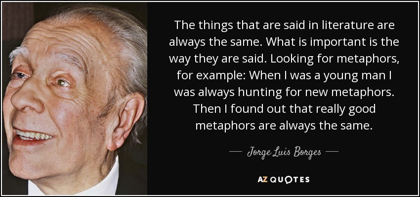 The things that are said in literature are always the same. What is important is the way they are said. Looking for metaphors, for example: When I was a young man I was always hunting for new metaphors. Then I found out that really good metaphors are always the same. - Jorge Luis Borges