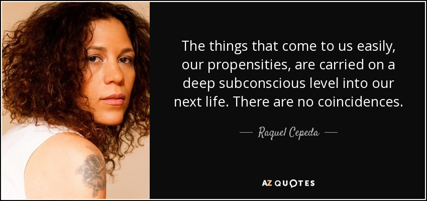 The things that come to us easily, our propensities, are carried on a deep subconscious level into our next life. There are no coincidences. - Raquel Cepeda
