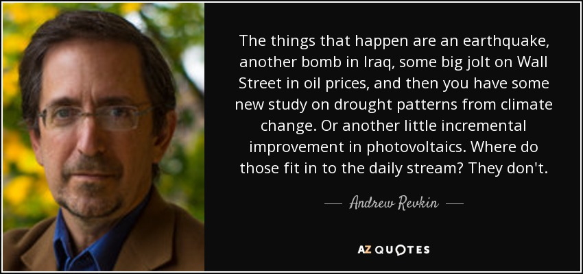 The things that happen are an earthquake, another bomb in Iraq, some big jolt on Wall Street in oil prices, and then you have some new study on drought patterns from climate change. Or another little incremental improvement in photovoltaics. Where do those fit in to the daily stream? They don't. - Andrew Revkin