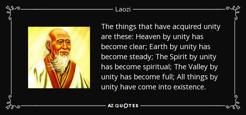 The things that have acquired unity are these: Heaven by unity has become clear; Earth by unity has become steady; The Spirit by unity has become spiritual; The Valley by unity has become full; All things by unity have come into existence. - Laozi