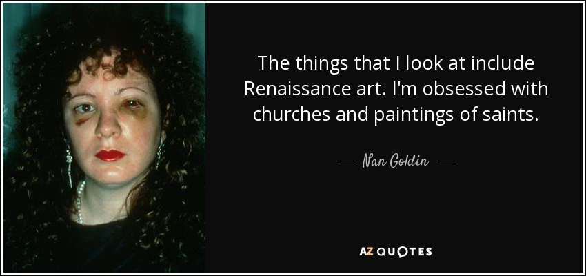 The things that I look at include Renaissance art. I'm obsessed with churches and paintings of saints. - Nan Goldin