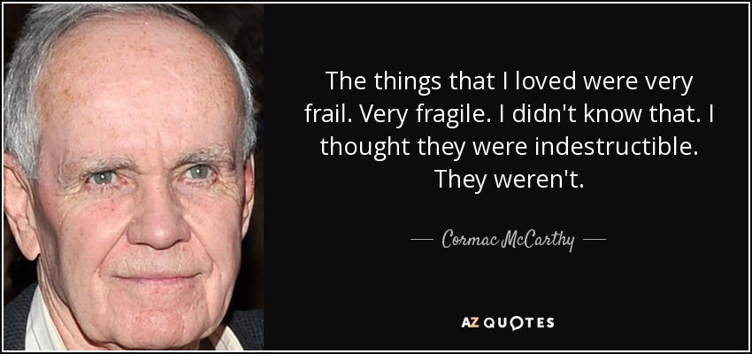 The things that I loved were very frail. Very fragile. I didn't know that. I thought they were indestructible. They weren't. - Cormac McCarthy