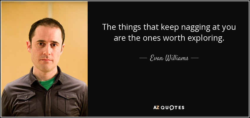 The things that keep nagging at you are the ones worth exploring. - Evan Williams