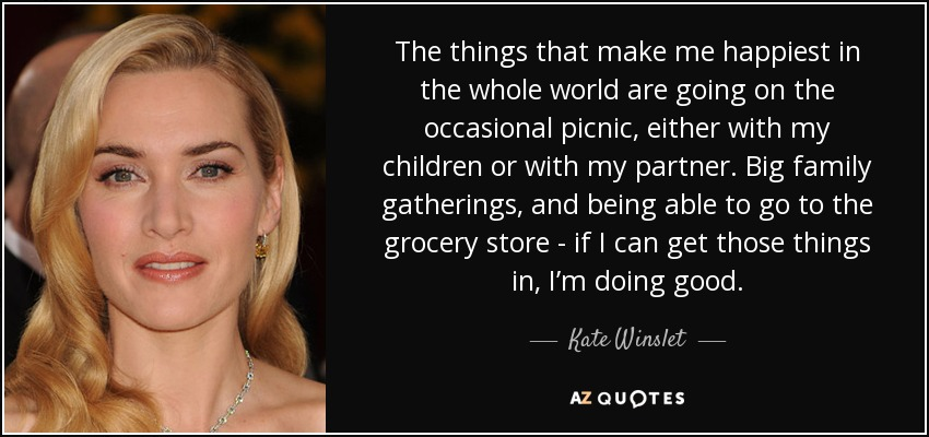 The things that make me happiest in the whole world are going on the occasional picnic, either with my children or with my partner. Big family gatherings, and being able to go to the grocery store - if I can get those things in, I'm doing good. - Kate Winslet