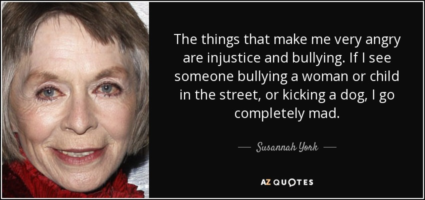 The things that make me very angry are injustice and bullying. If I see someone bullying a woman or child in the street, or kicking a dog, I go completely mad. - Susannah York