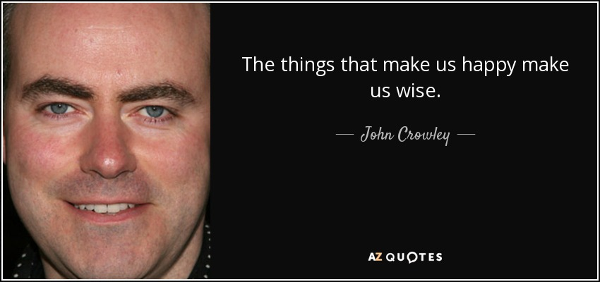 The things that make us happy make us wise. - John Crowley