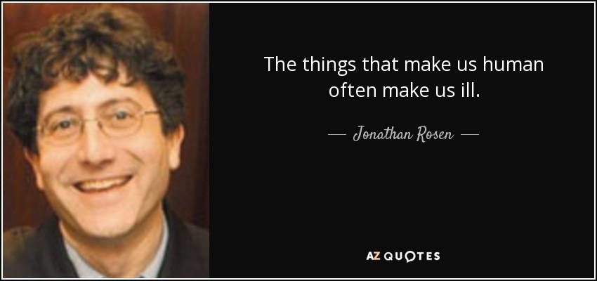 The things that make us human often make us ill. - Jonathan Rosen