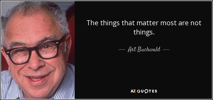 The things that matter most are not things. - Art Buchwald
