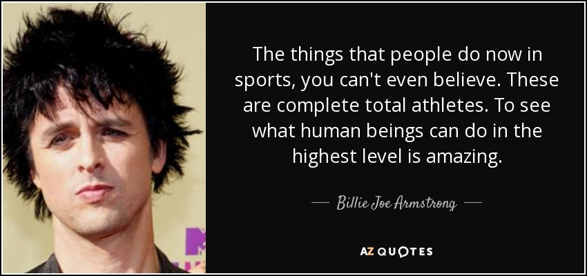 The things that people do now in sports, you can't even believe. These are complete total athletes. To see what human beings can do in the highest level is amazing. - Billie Joe Armstrong