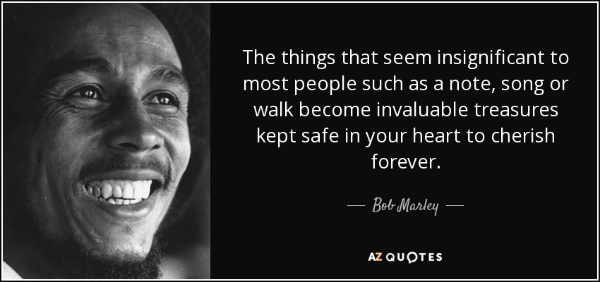 The things that seem insignificant to most people such as a note, song or walk become invaluable treasures kept safe in your heart to cherish forever. - Bob Marley