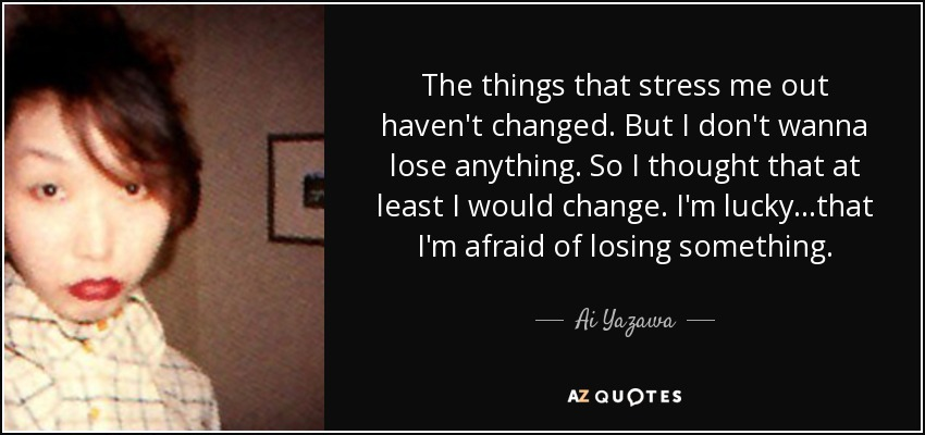 The things that stress me out haven't changed. But I don't wanna lose anything. So I thought that at least I would change. I'm lucky...that I'm afraid of losing something. - Ai Yazawa