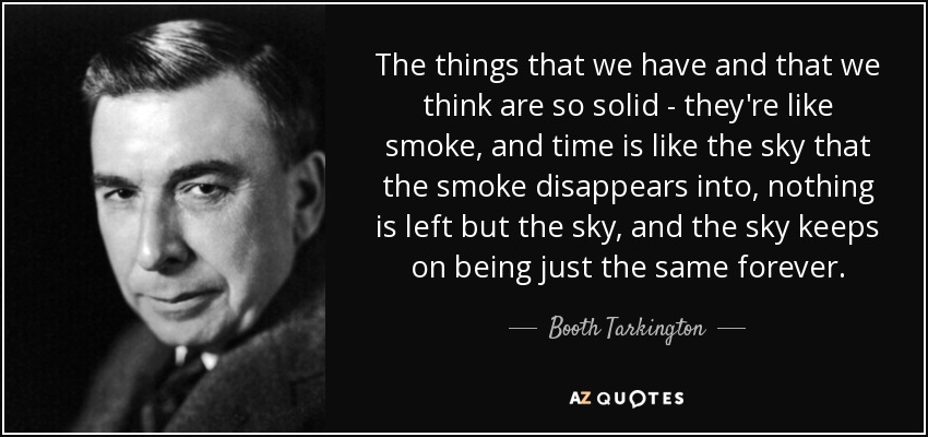 The things that we have and that we think are so solid - they're like smoke, and time is like the sky that the smoke disappears into, nothing is left but the sky, and the sky keeps on being just the same forever. - Booth Tarkington